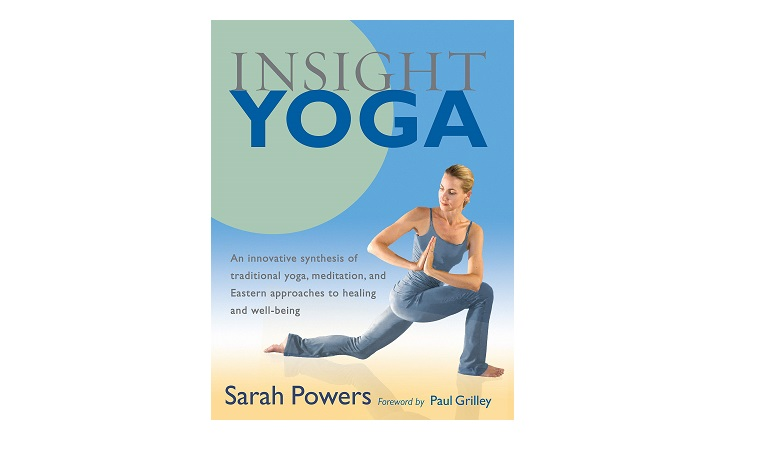 Insight Yoga - An Innovative Synthesis of Traditional Yoga, Meditation, and Eastern Approaches to Healing and Well-Being by Sarah Powers